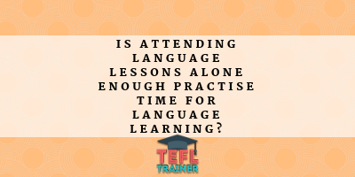 Is attending Language lessons alone enough practise time for language learning? TEFL Trainer