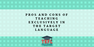 Pros and cons of teaching exclusively in the target language TEFL Trainer