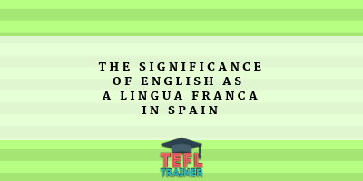 The significance of English as a lingua franca in Spain TEFL Trainer