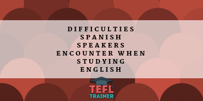 What difficulties do native Spanish speakers encounter when studying English pronunciation and grammar? TEFL Trainer