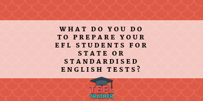 What do you do to prepare your EFL students for state or standardised English tests? TEFL Trainer