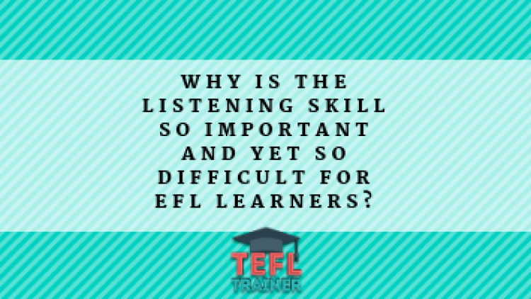 Why is the listening skill so important and yet so difficult for EFL learners?