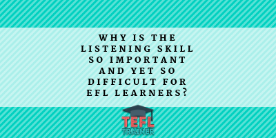 Why is the listening skill so important and yet so difficult for EFL learners? TEFL Trainer