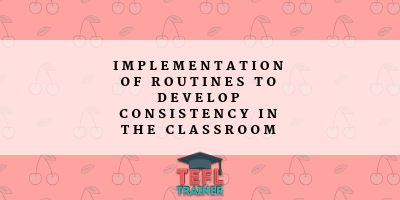 implementation of routines to develop consistency in the classroom TEFL Trainer