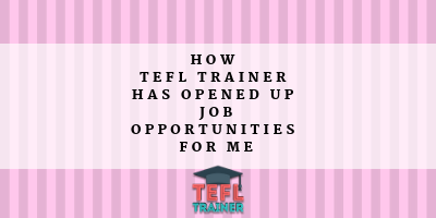 HOW TEFL TRAINER HAS OPENED UP JOB OPPORTUNITIES FOR ME-2