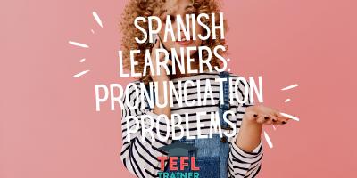 spanish learners_ pronunciation problems - TEFL Trainer