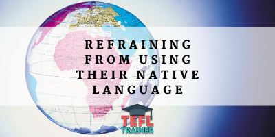 Refraining your students from speaking in their native language TEFL Trainer Blog