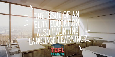 Does the issue of an elite education also haunt language learning? _TEFL Trainer blog
