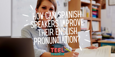 How can Spanish speakers improve their English pronunciation? _TEFL Trainer blog
