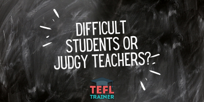 There are no difficult students, just judgy teachers _TEFL Trainer Blog