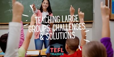 What are some of the challenges of teaching large groups and how to solve them? _TEFL Trainer blog