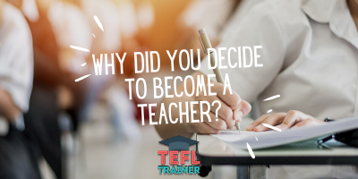 Why did you decide to become a teacher? _TEFL Trainer blog
